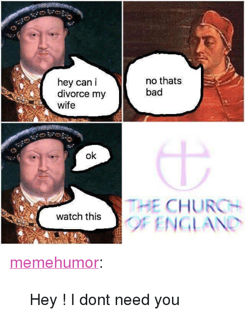 """Bad, Church, and England: hey can i  divorce my  wife  no thats  bad  ok  THE CHURCH  watch thsF ENGLAND <p><a href=""""http://memehumor.net/post/166018290418/hey-i-dont-need-you"""" class=""""tumblr_blog"""">memehumor</a>:</p>  <blockquote><p>Hey ! I dont need you</p></blockquote>"""