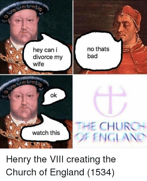 Bad, Church, and England: hey can i  divorce my  wife  no thats  bad  ok  THE CHURCH  watch this Henry the VIII creating the Church of England (1534)