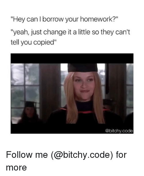 "Memes, Yeah, and Homework: ""Hey can l borrow your homework?""  ""yeah, just change it a little so they can't  tell you copied""  @bitchy.code Follow me (@bitchy.code) for more"