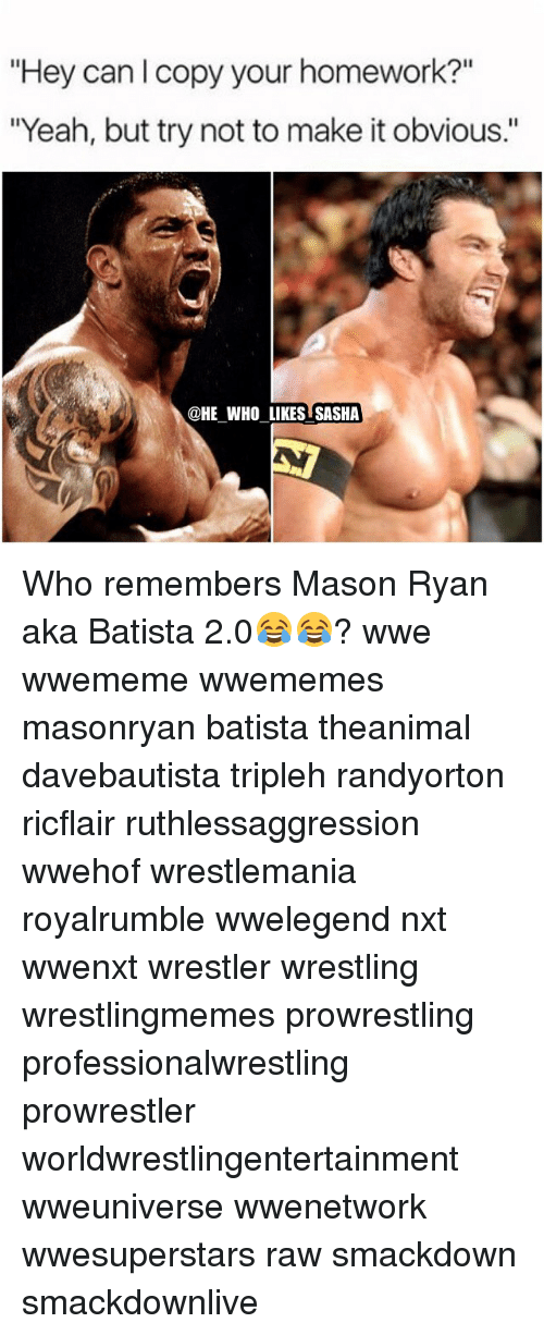 """Memes, Wrestlemania, and Homework: """"Hey can l copy your homework?""""  """"Yeah, but try not to make it obvious.""""  @HE WHO LIKES SASHA Who remembers Mason Ryan aka Batista 2.0😂😂? wwe wwememe wwememes masonryan batista theanimal davebautista tripleh randyorton ricflair ruthlessaggression wwehof wrestlemania royalrumble wwelegend nxt wwenxt wrestler wrestling wrestlingmemes prowrestling professionalwrestling prowrestler worldwrestlingentertainment wweuniverse wwenetwork wwesuperstars raw smackdown smackdownlive"""