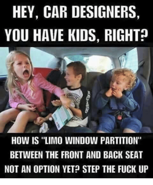 """Fucking, Memes, and Ups: HEY, CAR DESIGNERS,  YOU HAVE KIDS, RIGHT  How IS """"LIMO WINDOW PARTITION""""  BETWEEN THE FRONT AND BACK SEAT  NOT AN OPTION YET STEP THE FUCK UP"""