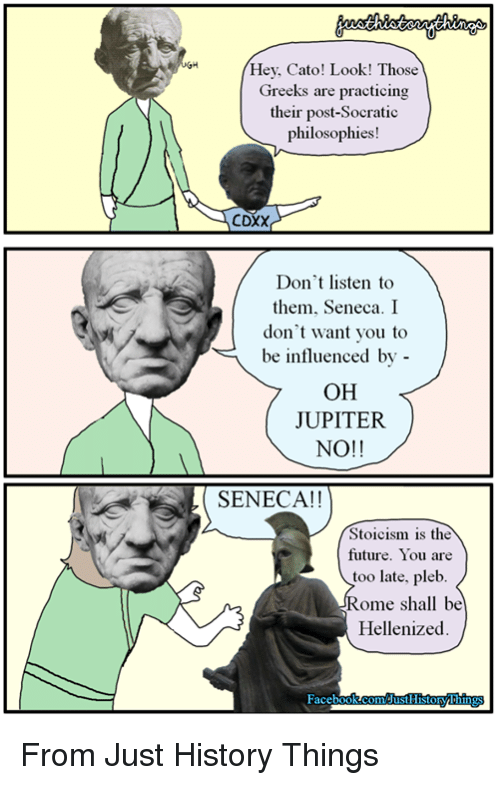 Future, Cato, and History: Hey, Cato! Look! Those  Greeks are practicing  their post-Socratic  philosophies!  CDXX  Don't listen to  them, Seneca. I  don't want you to  be influenced by -  OH  JUPITER  NO!!  SENECA!!  Stoicism is the  future. You are  too late, pleb  Rome shall be  Hellenized From Just History Things