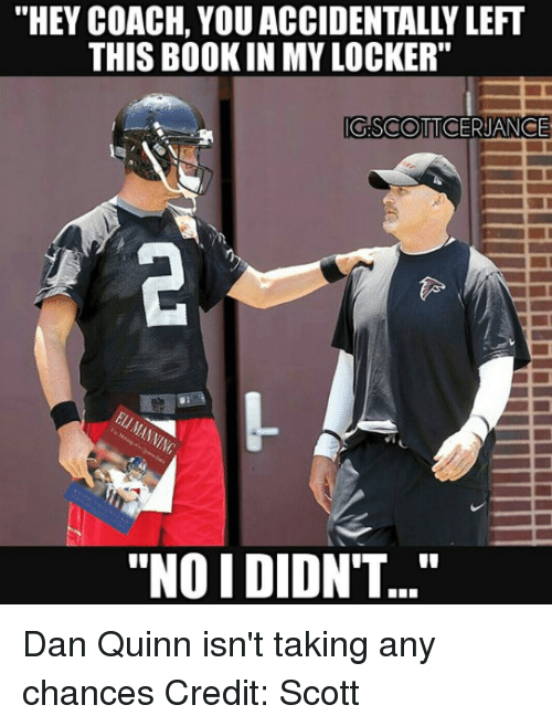 "Nfl, Coach, and Quinn: ""HEY COACH, YOU ACCIDENTALLY LEFT  THIS BOOK IN MY LOCKER""  G.SCOTTOCERJANCE  ""NOI DIDNT..."" Dan Quinn isn't taking any chances Credit: Scott"