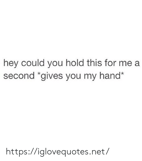 Net, You, and For: hey could you hold this for  second *gives you my hand* https://iglovequotes.net/