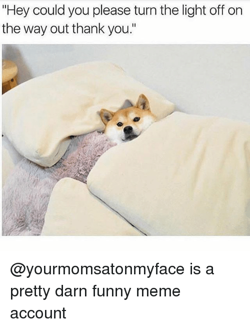 """Funny, Meme, and Thank You: """"Hey could you please turn the light off on  the way out thank you."""" @yourmomsatonmyface is a pretty darn funny meme account"""
