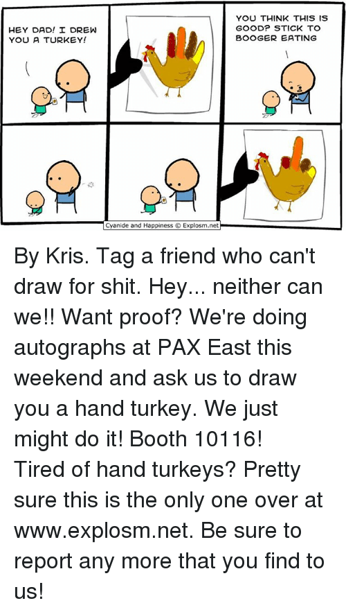 Memes, Turkey, and 🤖: HEY DAD! I DREW  YOU A TURKEY!  Cyanide and Happiness O Explosm.net  YOU THINK THIS IS  GOOD? STICK TO  BOOGER EATING By Kris. Tag a friend who can't draw for shit. Hey... neither can we!!⠀ Want proof? We're doing autographs at PAX East this weekend and ask us to draw you a hand turkey. We just might do it!⠀ Booth 10116! ⠀ ⠀ Tired of hand turkeys? Pretty sure this is the only one over at www.explosm.net. Be sure to report any more that you find to us!