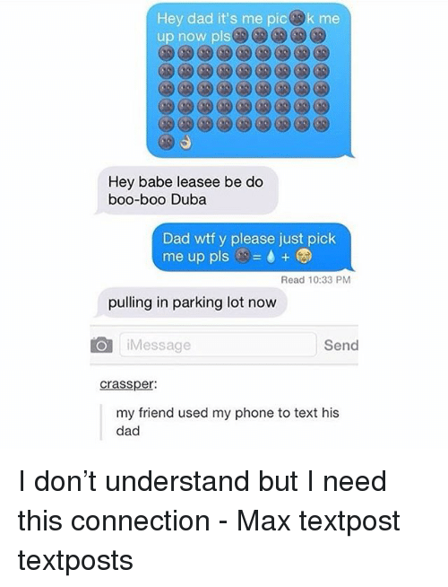Boo, Dad, and Memes: Hey dad it's me picek me  Hey babe leasee be do  boo-boo Duba  Dad wtf y please just pick  me up pls ..-+-  Read 10:33 PM  pulling in parking lot now  iMessage  Send  crassper  my friend used my phone to text his  dad I don't understand but I need this connection - Max textpost textposts