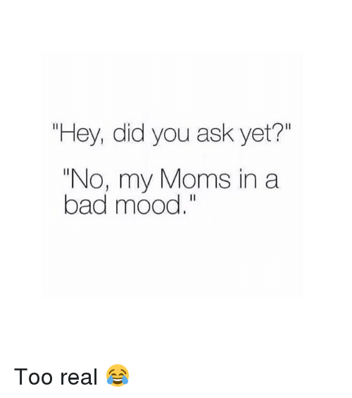 """Bad, Moms, and Mood: """"Hey, did you ask yet?""""  """"No, my Moms in a  bad mood."""" Too real 😂"""