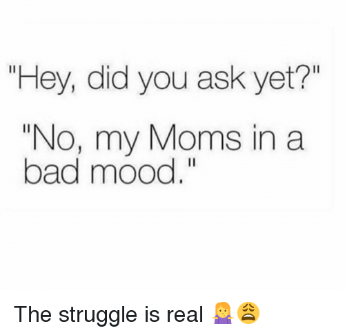 "Bad, Memes, and Moms: ""Hey, did you ask yet?""  ""No, my Moms in a  bad mood. The struggle is real 🤷‍♀️😩"