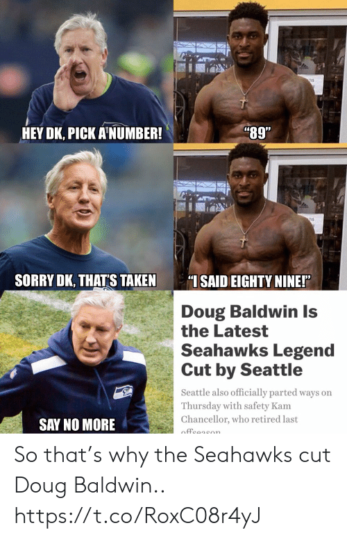 """Doug, Football, and Nfl: HEY DK, PICK A NUMBER  """"89""""  SORRY DK, THAT'S TAKEN ISAID EIGHTY NINE!""""  Doug Baldwin Is  the Latest  Seahawks Legend  Cut by Seattle  Seattle also officially parted ways on  Thursday with safety Kam  Chancellor, who retired last  SAY NO MORE So that's why the Seahawks cut Doug Baldwin.. https://t.co/RoxC08r4yJ"""