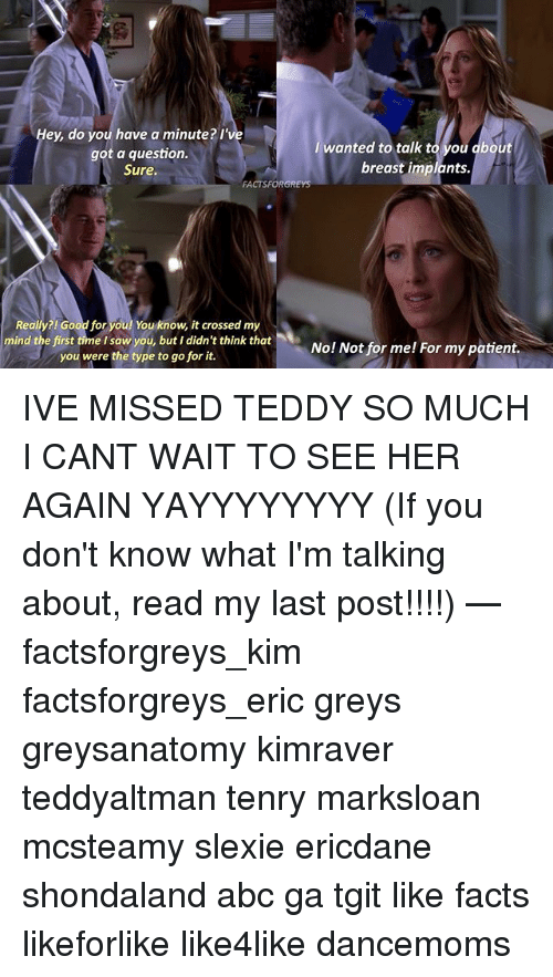 Abc, Facts, and Good for You: Hey, do you have a minute? I've  wanted to talk t  ou dbout  got a question.  breast implants.  Sure.  FACTSFORGREys  Really?! Good for you! You know, it crossed my  mind the first time I saw you, but I didn't think that  No! Not for me! For my patient.  you were the type to go for it. IVE MISSED TEDDY SO MUCH I CANT WAIT TO SEE HER AGAIN YAYYYYYYYY (If you don't know what I'm talking about, read my last post!!!!) — factsforgreys_kim factsforgreys_eric greys greysanatomy kimraver teddyaltman tenry marksloan mcsteamy slexie ericdane shondaland abc ga tgit like facts likeforlike like4like dancemoms