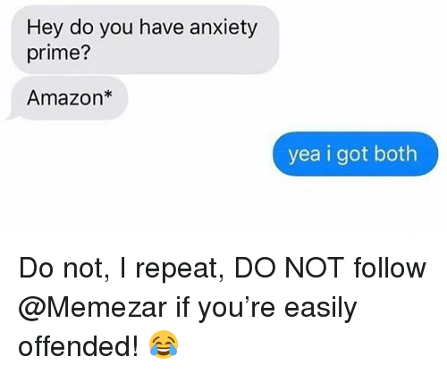 Amazon, Memes, and Anxiety: Hey do you have anxiety  prime?  Amazon*  yea i got both Do not, I repeat, DO NOT follow @Memezar if you're easily offended! 😂