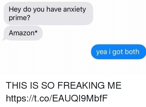 Amazon, Anxiety, and Girl Memes: Hey do you have anxiety  prime?  Amazon*  yea i got both THIS IS SO FREAKING ME https://t.co/EAUQI9MbfF