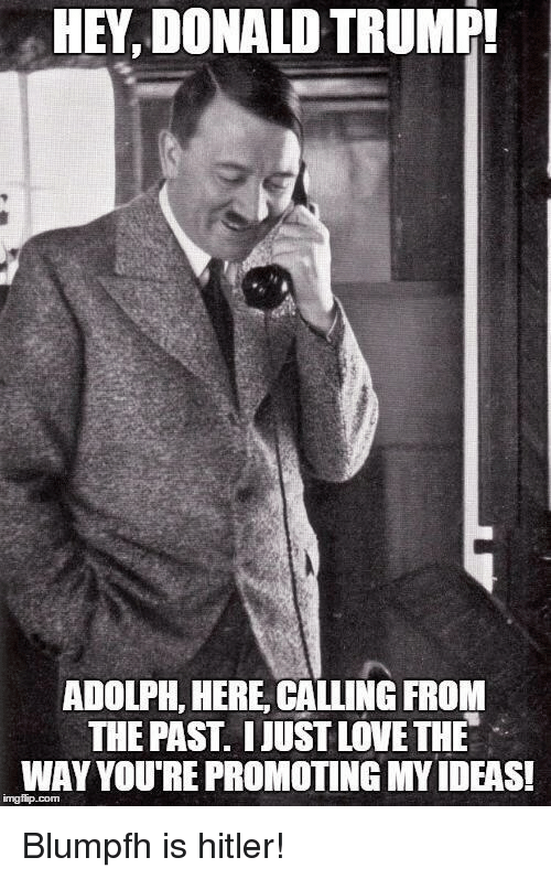 Donald Trump, Love, and Hitler: HEY, DONALD TRUMP!  ADOLPH, HERE CALLING FROM  THE PAST. IUUST LOVE THE  WAY YOU'RE PROMOTING MY IDEAS!