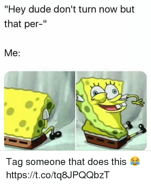 """Dude, Tag Someone, and Hey Dude: """"Hey dude don't turn now but  that per-""""  Me: Tag someone that does this 😂 https://t.co/tq8JPQQbzT"""