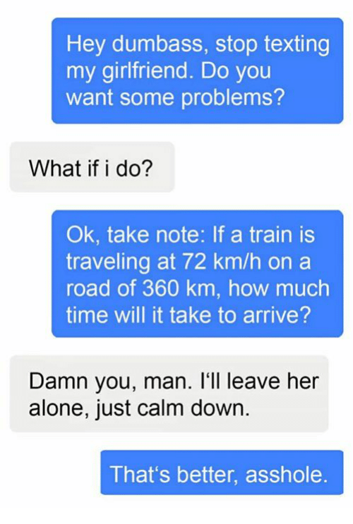 Being Alone, Memes, and Texting: Hey dumbass, stop texting  my girlfriend. Do you  want some problems?  What if i do?  Ok, take note: If a train is  traveling at 72 km/h on a  road of 360 km, how much  time will it take to arrive?  Damn you, man. I'll leave her  alone, just calm down  That's better, asshole.