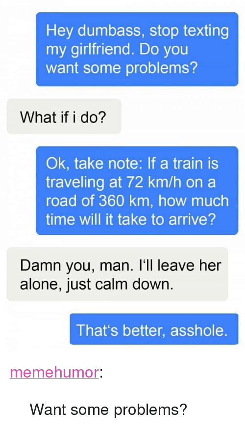 "Being Alone, Texting, and Tumblr: Hey dumbass, stop texting  my girlfriend. Do you  want some problems?  What if i do?  Ok, take note: If a train is  traveling at 72 km/h on a  road of 360 km, how much  time will it take to arrive?  Damn you, man. I'll leave her  alone, just calm down.  That's better, asshole. <p><a href=""http://memehumor.net/post/163957949231/want-some-problems"" class=""tumblr_blog"">memehumor</a>:</p>  <blockquote><p>Want some problems?</p></blockquote>"
