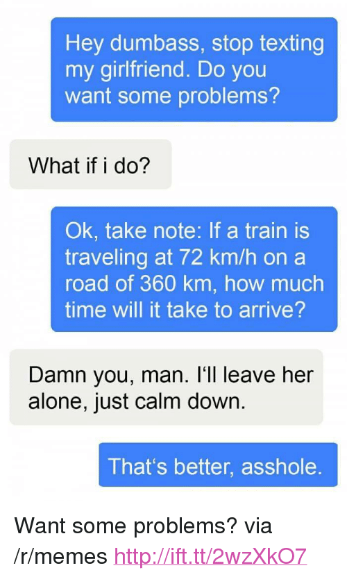 "Being Alone, Memes, and Texting: Hey dumbass, stop texting  my girlfriend. Do you  want some problems?  What if i do?  Ok, take note: If a train is  traveling at 72 km/h on a  road of 360 km, how much  time will it take to arrive?  Damn you, man. I'll leave her  alone, just calm down.  That's better, asshole. <p>Want some problems? via /r/memes <a href=""http://ift.tt/2wzXkO7"">http://ift.tt/2wzXkO7</a></p>"