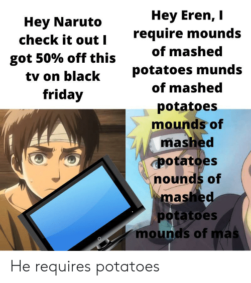 Anime, Friday, and Naruto: Hey Eren, I  require mounds  Hey Naruto  check it out I  of mashed  got 50% off this  potatoes munds  tv on black  of mashed  friday  potatoes  mounds of  mashed  potatoes  nounds of  mashed  potatoes  mounds of mas He requires potatoes