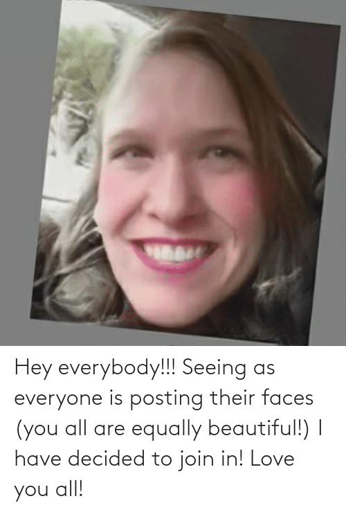 Beautiful, Love, and All: Hey everybody!!! Seeing as everyone is posting their faces (you all are equally beautiful!) I have decided to join in! Love you all!