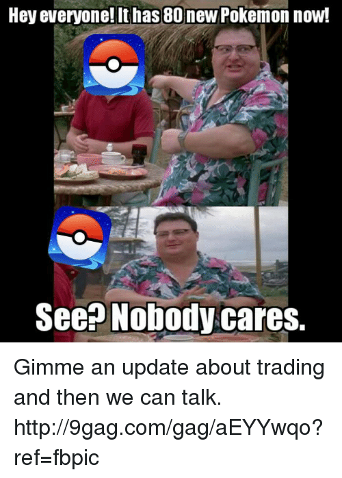 Dank, 🤖, and Ref: Hey everyone! It has 80 new Pokemon now!  See Nobody cares. Gimme an update about trading and then we can talk. http://9gag.com/gag/aEYYwqo?ref=fbpic