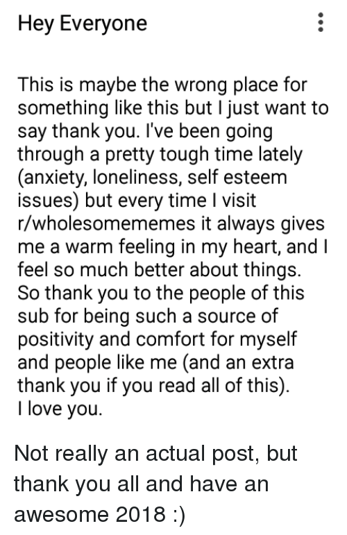 Love, I Love You, and Thank You: Hey Everyone  This is maybe the wrong place for  something like this but I just want to  say thank you. I've been going  through a pretty tough time lately  (anxiety, loneliness, self esteem  issues) but every time I visit  r/wholesomememes it always gives  me a warm feeling in my heart, and I  feel so much better about things.  So thank you to the people of this  sub for being such a source of  positivity and comfort for myself  and people like me (and an extra  thank you if you read all of this).  I love you. <p>Not really an actual post, but thank you all and have an awesome 2018 :)</p>