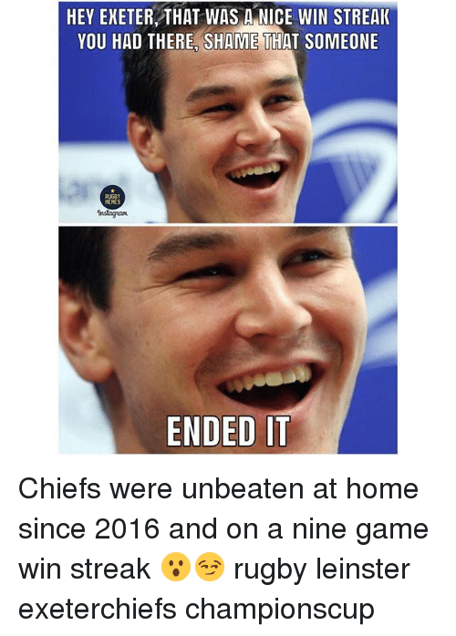 Instagram, Memes, and Chiefs: HEY EXETER THAT WAS A NICE WIN STREAK  YOU HAD THERE, SHAME THAT SOMEONE  RUGBY  MEMES  Instagram  ENDED IT Chiefs were unbeaten at home since 2016 and on a nine game win streak 😮😏 rugby leinster exeterchiefs championscup