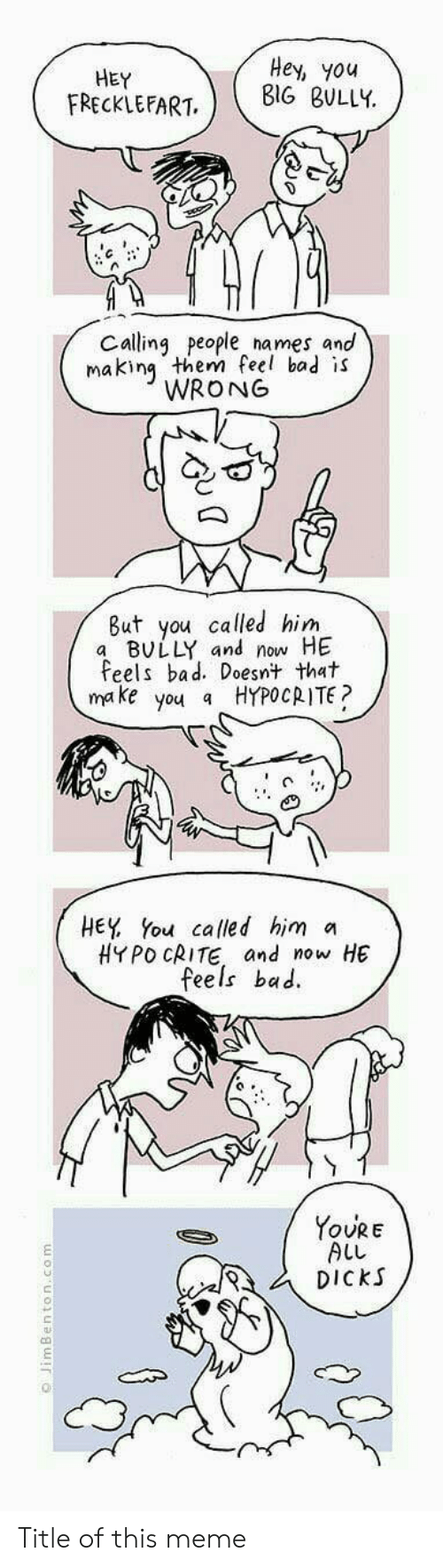 Bad, Dicks, and Meme: HEY  FRECKLEFART  Hey, you  BIG BULLY  Calling people names and  makin them feel bad is  WRONG  But you called him  a BULLY and now HE  Feels bad. Doesnt that  make you a HYPOCRITE?  HEY You called him a  HYPO CRITE and now HE  feels bac.  YoURE  ALL  DiCkS  む   Title of this meme