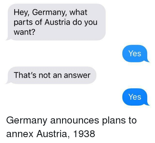 Germany, Austria, and Answer: Hey, Germany, what  parts of Austria do you  want?  Yes  That's not an answer  Yes Germany announces plans to annex Austria, 1938