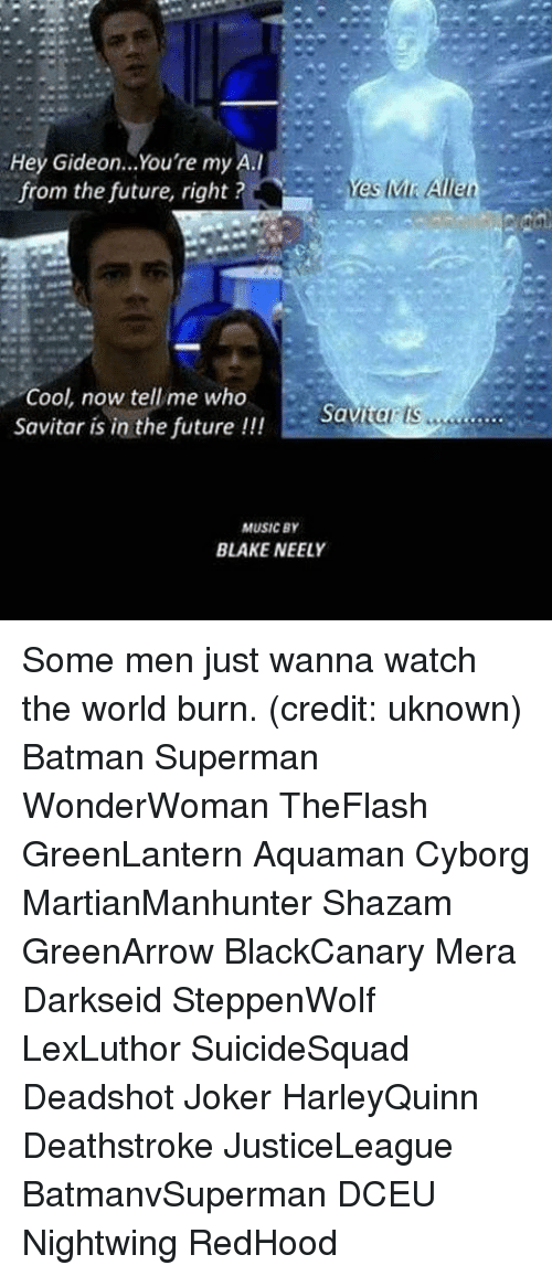 Batman, Future, and Joker: Hey Gideon... You're my A.I  es Allen  from the future, right?  Cool, now tell me who  Savita  Savitar is in the future  l  MUSIC BY  BLAKE NEELY Some men just wanna watch the world burn. (credit: uknown) Batman Superman WonderWoman TheFlash GreenLantern Aquaman Cyborg MartianManhunter Shazam GreenArrow BlackCanary Mera Darkseid SteppenWolf LexLuthor SuicideSquad Deadshot Joker HarleyQuinn Deathstroke JusticeLeague BatmanvSuperman DCEU Nightwing RedHood