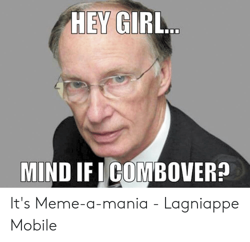 Meme, Girl, and Mobile: HEY GIRL..  MIND IF ICOMBOVERA It's Meme-a-mania - Lagniappe Mobile