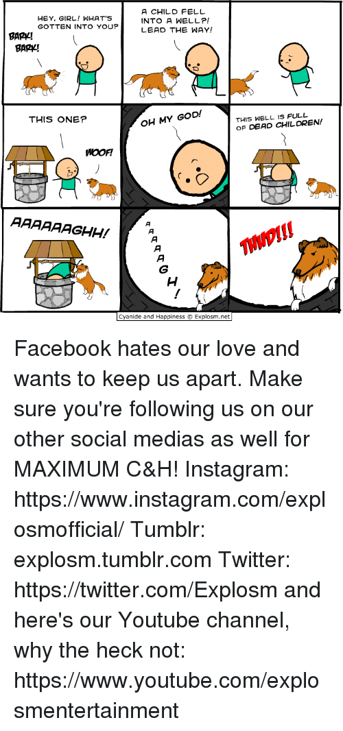 Children, Dank, and Facebook: HEY, GIRL! WHAT'S  GOTTEN INTO YOU?  A CHILD FELL  INTO A WELL?!  LEAD THE WAY!  BAPY!  BARV!  THIS ONE?  OH MY GOD!  THIS WELL IS FULL  OF DEAD CHILDREN!  WOOF!  THNDI!!  Cyanide and Happiness Explosm.net Facebook hates our love and wants to keep us apart. Make sure you're following us on our other social medias as well for MAXIMUM C&H! Instagram: https://www.instagram.com/explosmofficial/ Tumblr: explosm.tumblr.com Twitter: https://twitter.com/Explosm and here's our Youtube channel, why the heck not: https://www.youtube.com/explosmentertainment
