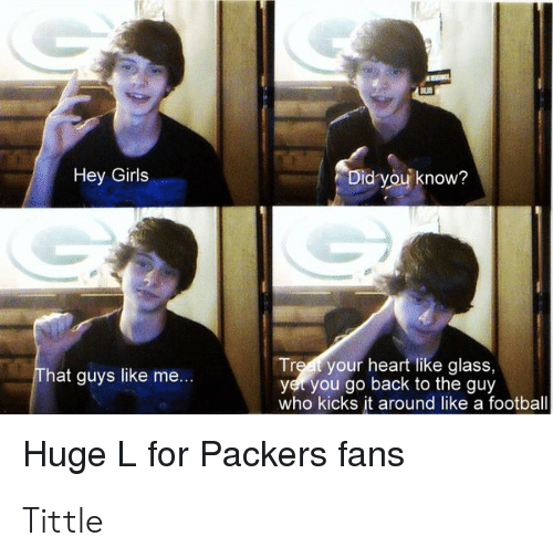 Football, Girls, and Heart: Hey Girls  d you know?  Treat your heart like glass,  yer you go back to the guy  who kicks it around like a football  hat guys like me  Huge Lror Packers fans Tittle
