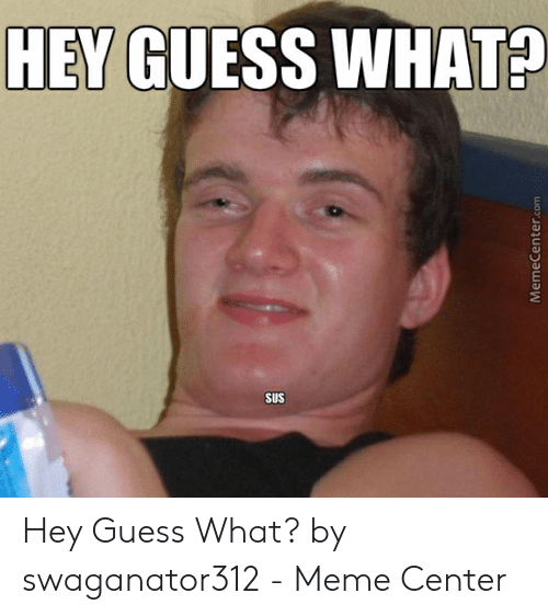 Meme, Guess, and Com: HEY GUESS WHAT?  SUS  MemeCenter.com Hey Guess What? by swaganator312 - Meme Center