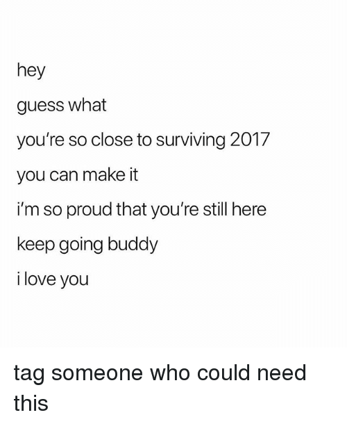 Love, I Love You, and Guess: hey  guess what  you're so close to surviving 2017  you can make it  i'm so proud that you're still here  keep going buddy  i love you tag someone who could need this