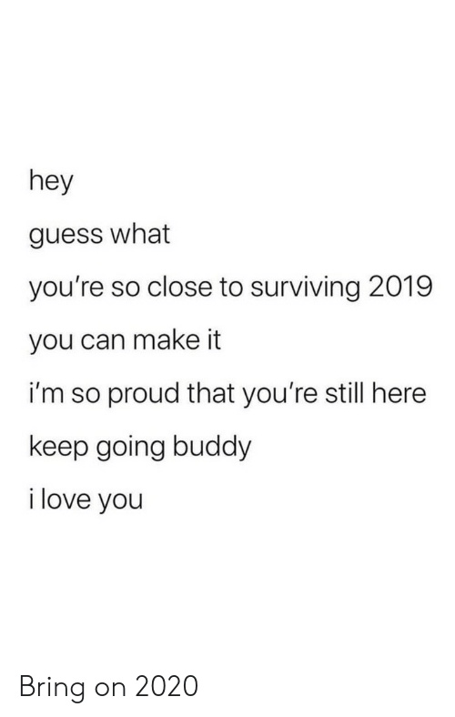 Love, I Love You, and Guess: hey  guess what  you're so close to surviving 2019  you can make it  i'm so proud that you're still here  keep going buddy  i love you Bring on 2020
