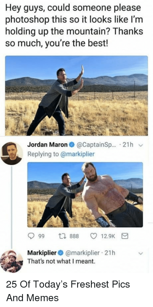 Memes, Photoshop, and Best: Hey guys, could someone please  photoshop this so it looks like l'm  holding up the mountain? Thanks  so much, you're the best!  Jordan Maron@CaptainSp... 21h v  Replying to @markiplier  Markiplier@markiplier 21h  That's not what I meant. 25 Of Today's Freshest Pics And Memes