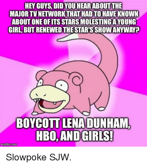 Girls, Hbo, and Girl: HEY GUYS, DID YOU HEARABOUT THE  MAJOR TVNETWORKTHAT HADTO HAVE KNOWN  ABOUT ONE OFITS STARSMOLESTINGAYOUNG  GIRL BUTRENEWED THE STARSSHOWANYWAY?  BOYCOTT LENADUNHAML  HBO, AND GIRIS!  imgflip.com Slowpoke SJW.