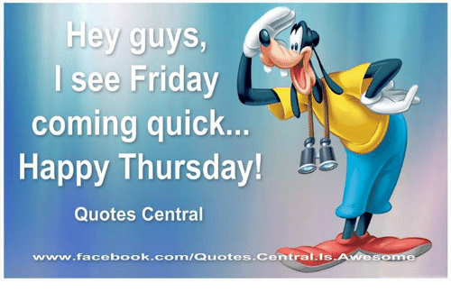 Hey Guys I See Friday Coming Quick Happy Thursday Quotes Central