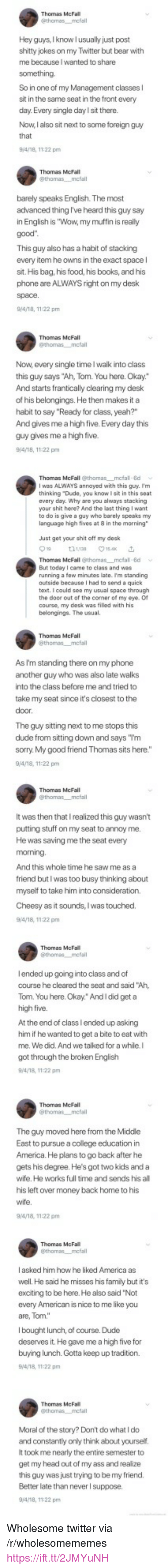 """America, Ass, and Books: Hey guys, Iknow l usually just post  shitty jokes on my Twitter but bear with  me because I wanted to share  So in one of my Management classes l  sit in the same seat in the front every  day.Every single day l sit there.  Now, I also sit next to some foreign guy  Thomas McFall  barely speaks English. The most  advanced thing I've heard this guy say  in English is """"Wow, my muffin is really  This guy also has a habit of stacking  every item he owns in the exact space l  sit. His bag, his food, his books, and his  phone are ALWAYS right on my desk  9/4/18, 1122 pm  Thomas McFall  Now, every single time I walk into class  this guy says """"Ah, Tom. You here. Okay.""""  And starts frantically clearing my desk  of his belongings. He then makes it a  habit to say """"Ready for class, yeah?""""  And gives me a high five. Every day this  guy gives me a high five.  Thomas McFall @thomas mcfal 8d  I was ALWAYS annoyed with this guy. I'm  thinking """"Dude, you know I sit in this seat  every day. Why are you always stacking  your shit here? And the last thing I want  to do is give a guy who barely speaks my  language high fives at 8 in the morning  Just get your shit oft my desk  Thomas McFall @thomas mcfal 8d  But today I came to class and was  running a few minutes late. Im standing  outside because I had to send a quick  text. I could see my usual space through  the door out of the comer of my eye. O  course, my desk was filled with his  belongings. The usual.  Thomas McFall  As I'm standing there on my phone  another guy who was also late walks  into the class before me and tried to  take my seat since it's closest to the  The guy sitting next to me stops this  dude from sitting don and says """"Tm  sorry. My good friend Thomas sits here.""""  9/4/18, 11:22 pm  It was then that I realized this guy wasn't  putting stuff on my seat to annoy me  He was saving me the seat every  And this whole time he saw me as a  friend butl was too busy thinking about  myself to take him"""