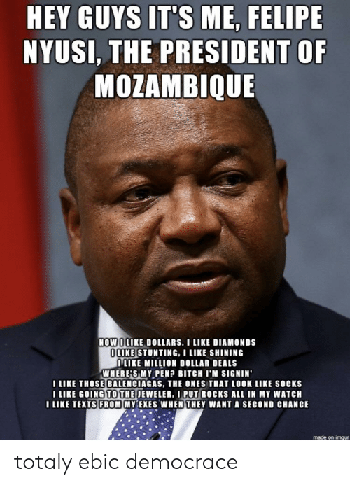Imgur, Watch, and Texts: HEY GUYS IT'S ME, FELIPE  NYUSI, THE PRESIDENT OF  MOZAMBIQUE  NOWİILIKE DOLLARS, I LIKE DIAMONDS  LIKE STUNTING,I LIKE SHINING  ILIKE MILLION DOLLAR DEALS  WHERE'S MY PENP BITCH I'M SIGNIN  I LIKE THOSE BALENCIAGAS, THE ONES THAT LOOK LIKE socKs  LIKE GOING TO THE JEWELER, I PUT ROCKS ALL IN MY WATCH  I LIKE TEXTS FROM MYEXES WHEN THEY WANT A SECOND CHANCE  made on imgur totaly ebic democrace