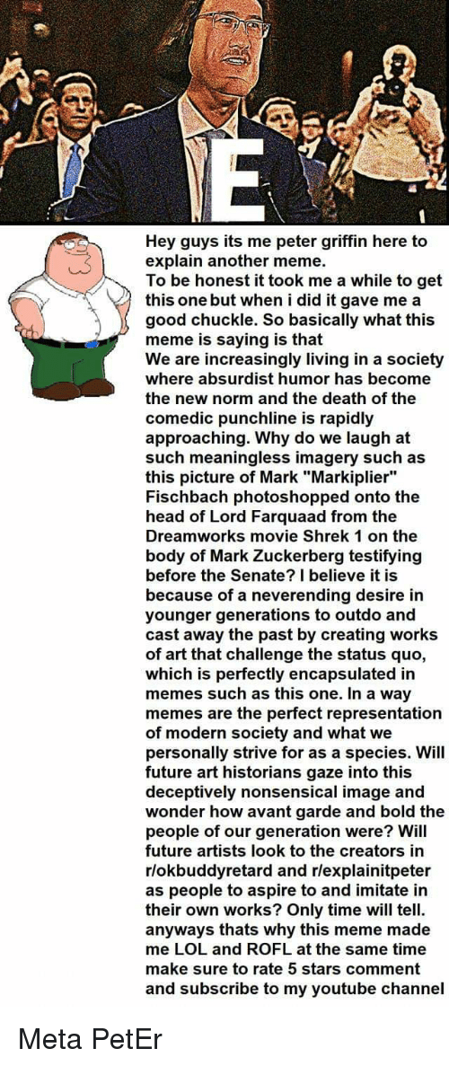 """Future, Head, and Lol: Hey guys its me peter griffin here to  explain another meme.  To be honest it took me a while to get  this one but when i did it gave me a  good chuckle. So basically what this  meme is saying is that  We are increasingly living in a society  where absurdist humor has become  the new norm and the death of the  comedic punchline is rapidly  approaching. Why do we laugh at  such meaningless imagery such as  this picture of Mark """"Markiplier""""  Fischbach photoshopped onto the  head of Lord Farquaad from the  Dreamworks movie Shrek 1 on the  body of Mark Zuckerberg testifying  before the Senate? I believe it is  because of a neverending desire in  younger generations to outdo and  cast away the past by creating works  of art that challenge the status quo,  which is perfectly encapsulated in  memes such as this one. In a way  memes are the perfect representation  of modern society and what we  personally strive for as a species. Will  future art historians gaze into this  deceptively nonsensical image and  wonder how avant garde and bold the  people of our generation were? Will  future artists look to the creators in  rlokbuddyretard and rlexplainitpeter  as people to aspire to and imitate in  their own works? Only time will tell.  anyways thats why this meme made  me LOL and ROFL at the same time  make sure to rate 5 stars comment  and subscribe to my youtube channel"""