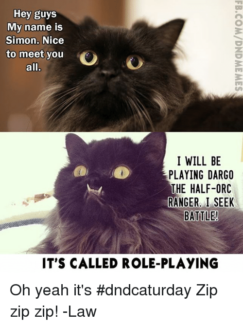 Yeah, DnD, and Nice: Hey guys  My name is  Simon. Nice  to meet you  all.  I WILL BE  PLAYING DARGO  THE HALF-ORC  RANGER. I SEEK  BATTLE!  IT'S CALLED ROLE-PLAYING Oh yeah it's #dndcaturday  Zip zip zip!  -Law