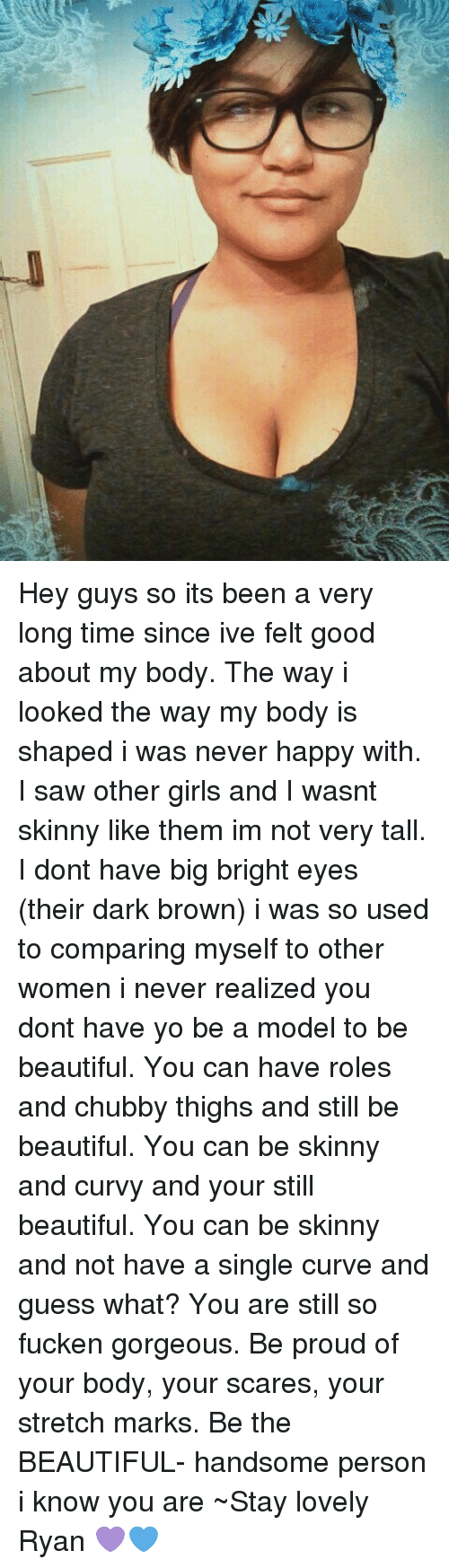 Curving, Memes, and Scare: Hey guys so its been a very long time since ive felt good about my body. The way i looked the way my body is shaped i was never happy with. I saw other girls and I wasnt skinny like them im not very tall. I dont have big bright eyes (their dark brown) i was so used to comparing myself to other women i never realized you dont have yo be a model to be beautiful. You can have roles and chubby thighs and still be beautiful. You can be skinny and curvy and your still beautiful. You can be skinny and not have a single curve and guess what? You are still so fucken gorgeous. Be proud of your body, your scares, your stretch marks. Be the BEAUTIFUL- handsome person i know you are ~Stay lovely Ryan 💜💙