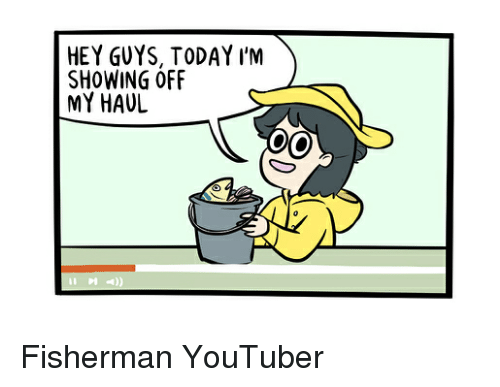 Memes, Today, and 🤖: HEY GUYS, TODAY I'M  SHOWING OFF  MY HAUL Fisherman YouTuber
