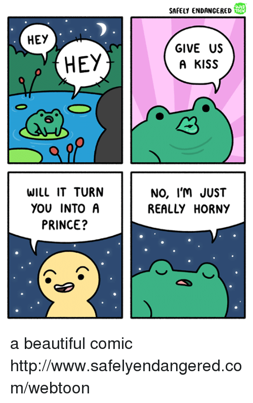 Beautiful, Horny, and Memes: HEY  HEY  WILL IT TURN  YOU INTO A  PRINCE?  SAFELY ENDANGERED  TOON  GIVE US  A KISS  NO, I'M JUST  REALLY HORNY a beautiful comic http://www.safelyendangered.com/webtoon