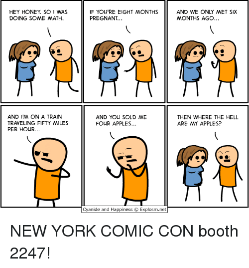 Dank, New York, and Pregnant: HEY HONEY. SO I WAS  DOING SOME MATH  IF YOU'RE EIGHT MONTHS  PREGNANT  AND WE ONLY MET SIX  MONTHS AGO  AND I'M ON A TRAIN  TRAVELING FIFTY MILES  PER HOUR...  AND You SOLD ME  FOUR APPLES...  THEN WHERE THE HELL  ARE MY APPLES?  Cyanide and Happiness © Explosm.net NEW YORK COMIC CON booth 2247!