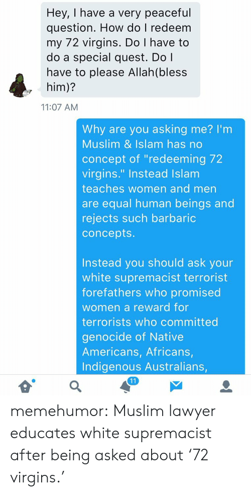 """Lawyer, Muslim, and Tumblr: Hey, I have a very peaceful  question. How do I redeem  my 72 virgins. Do I have to  do a special quest. Do l  have to please Allah(bless  , him)?  11:07 AM  Why are you asking me? I'm  Muslim & Islam has no  concept of """"redeeming 72  virgins."""" Instead Islam  teaches women and men  are equal human beings and  rejects such barbaric  concepts  Instead you should ask your  white supremacist terrorist  forefathers who promised  women a reward for  terrorists who committed  genocide of Native  Americans, Africans  Indigenous Australians, memehumor:  Muslim lawyer educates white supremacist after being asked about '72 virgins.'"""