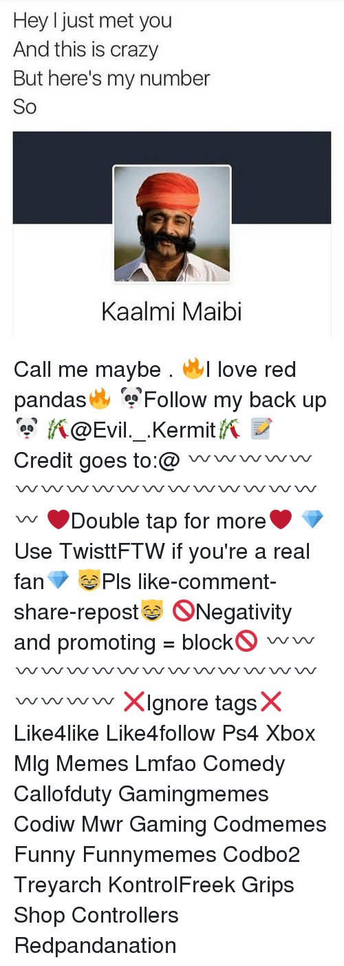 Call Me Maybe, Memes, and 🤖: Hey I just met you  And this is crazy  But here's my number  So  Kaalmi Maibi Call me maybe . 🔥I love red pandas🔥 🐼Follow my back up🐼 🎋@Evil._.Kermit🎋 📝Credit goes to:@ 〰〰〰〰〰〰〰〰〰〰〰〰〰〰〰〰〰〰 ❤️Double tap for more❤️ 💎Use TwisttFTW if you're a real fan💎 😸Pls like-comment-share-repost😸 🚫Negativity and promoting = block🚫 〰〰〰〰〰〰〰〰〰〰〰〰〰〰〰〰〰〰 ❌Ignore tags❌ Like4like Like4follow Ps4 Xbox Mlg Memes Lmfao Comedy Callofduty Gamingmemes Codiw Mwr Gaming Codmemes Funny Funnymemes Codbo2 Treyarch KontrolFreek Grips Shop Controllers Redpandanation