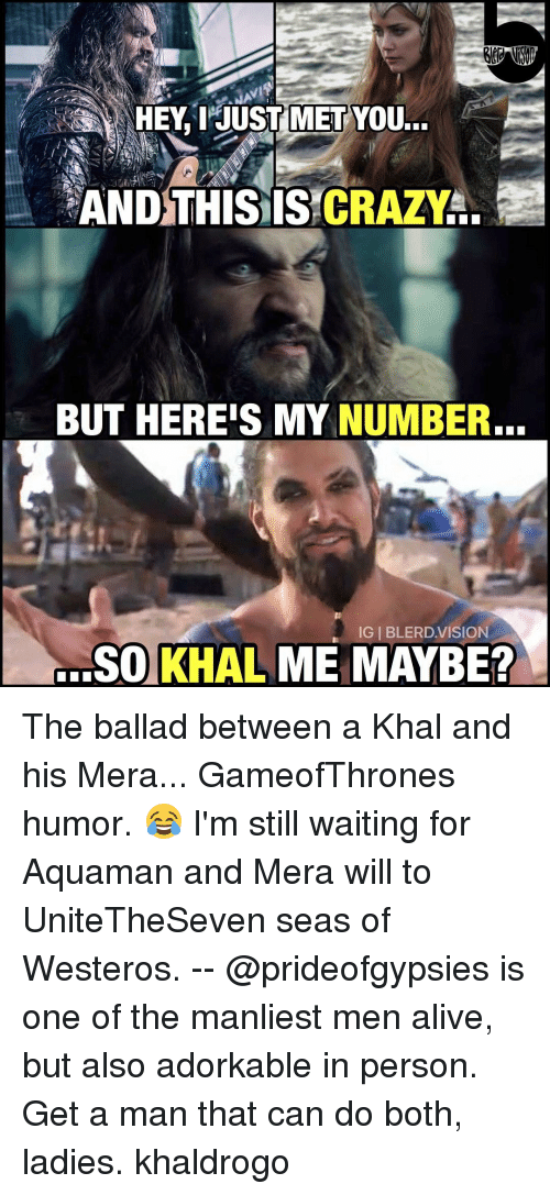 Memes, 🤖, and Westeros: HEY, I JUST MET  YOU...  AND THIS IS CRAZY  BUT HEREIS MY NUMBER.  IGI BLERD VISION  SO KHAL ME MAYBE? The ballad between a Khal and his Mera... GameofThrones humor. 😂 I'm still waiting for Aquaman and Mera will to UniteTheSeven seas of Westeros. -- @prideofgypsies is one of the manliest men alive, but also adorkable in person. Get a man that can do both, ladies. khaldrogo